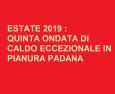 Quest'estate in Pianura Padana chi non ama il caldo non ha santi in paradiso! Caldo a oltranza superiore alla norma attuale